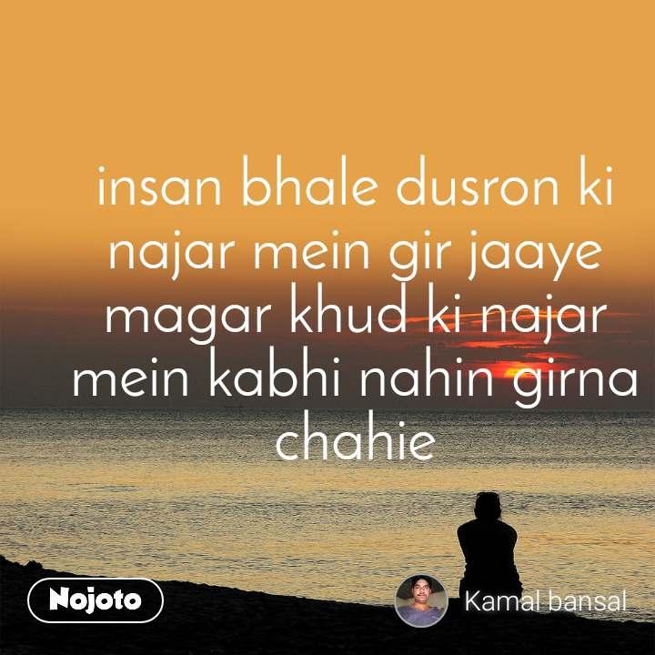 insan bhale dusron ki najar mein gir jaaye magar khud ki najar mein kabhi nahin girna chahie