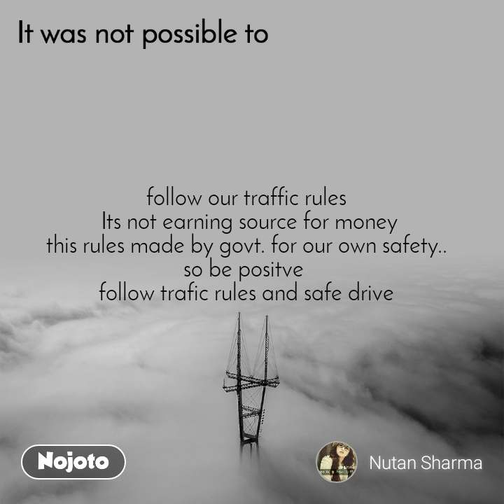 It was not possible to, follow our traffic rules  Its not earning source for money this rules made by govt. for our own safety.. so be positve  follow trafic rules and safe drive