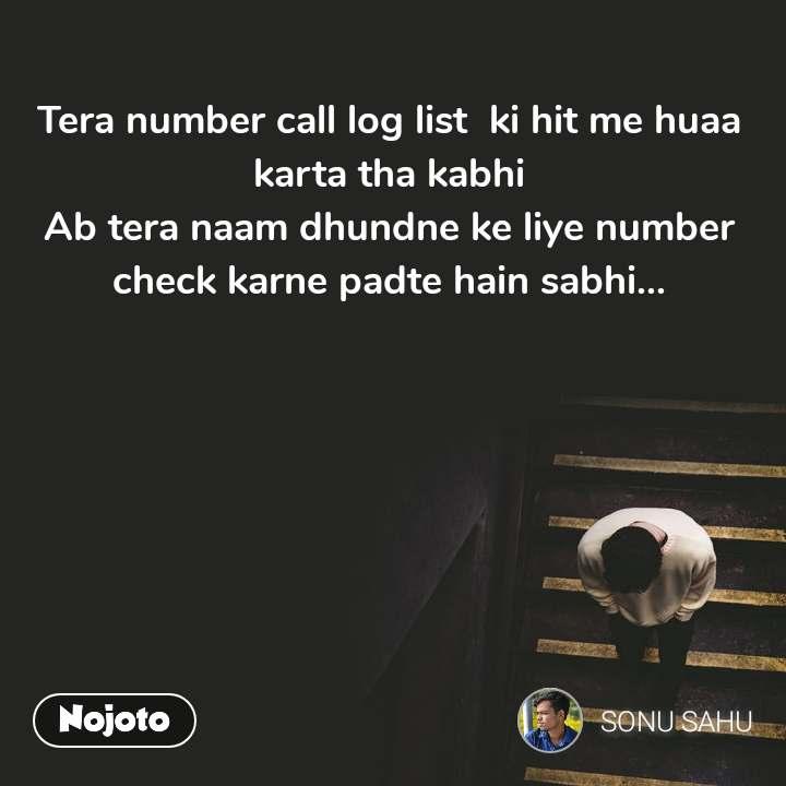 Tera number call log list  ki hit me huaa karta tha kabhi Ab tera naam dhundne ke liye number check karne padte hain sabhi...
