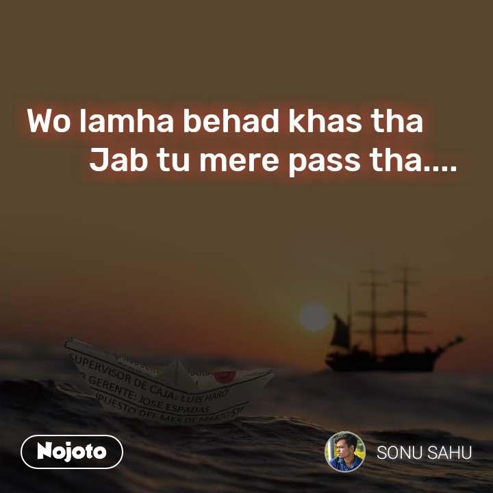 Wo lamha behad khas tha              Jab tu mere pass tha....