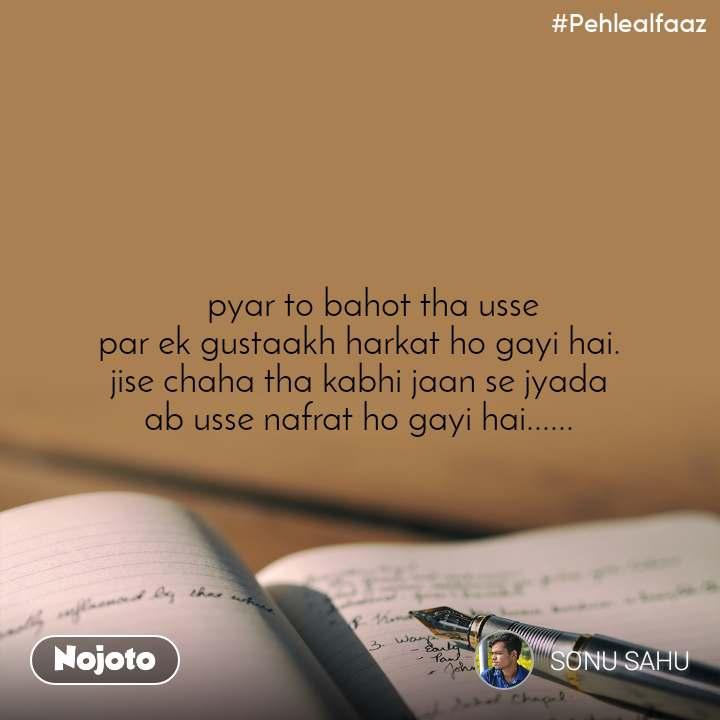 #Pehlealfaaz     pyar to bahot tha usse  par ek gustaakh harkat ho gayi hai. jise chaha tha kabhi jaan se jyada ab usse nafrat ho gayi hai......