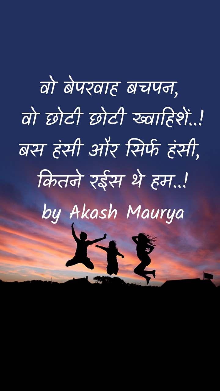वो बेपरवाह बचपन,  वो छोटी छोटी ख्वाहिशें..! बस हंसी और सिर्फ हंसी,  कितने रईस थे हम..! by Akash Maurya