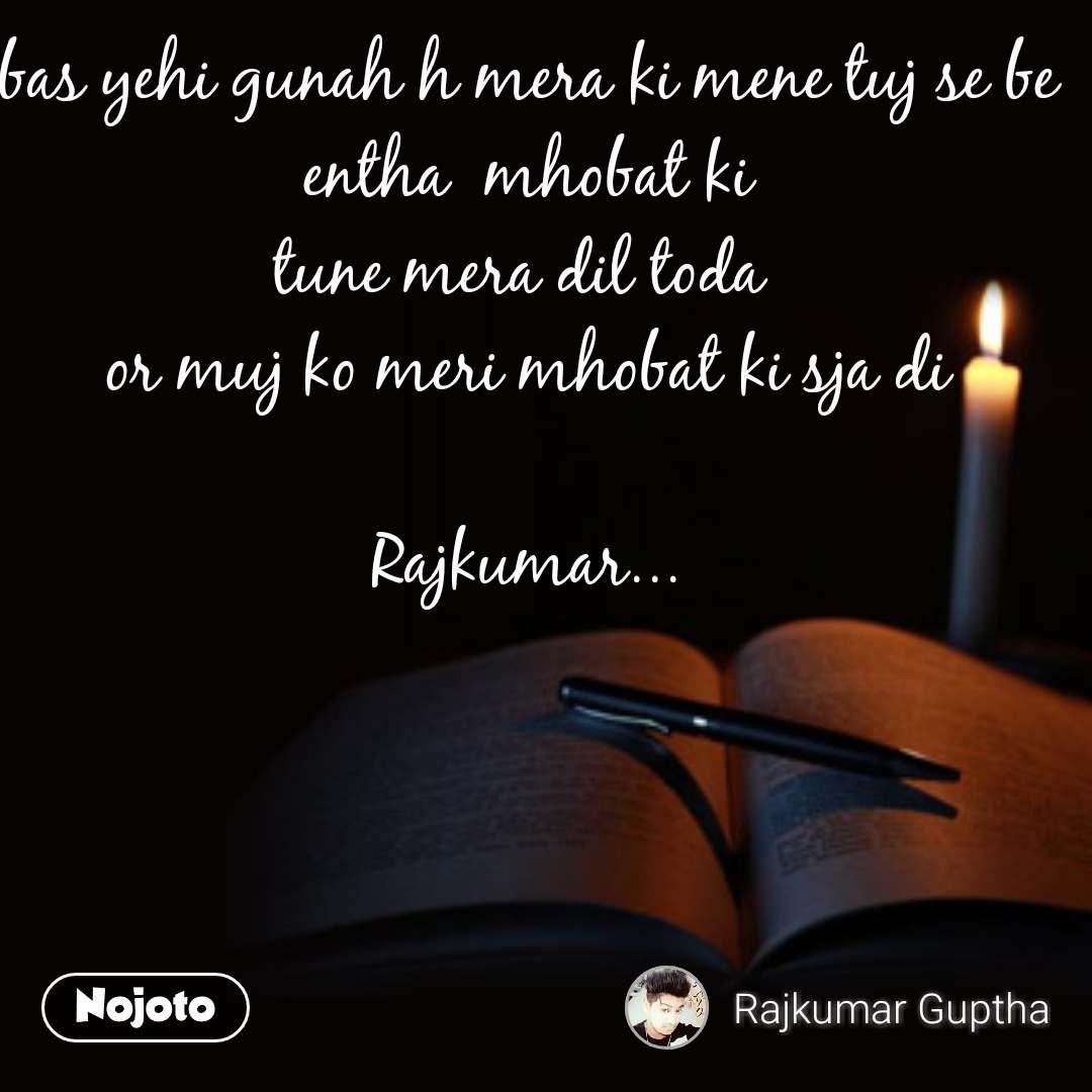 bas yehi gunah h mera ki mene tuj se be entha  mhobat ki tune mera dil toda  or muj ko meri mhobat ki sja di  Rajkumar...