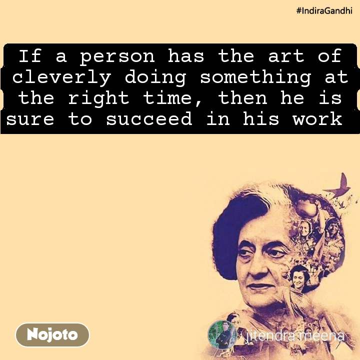#IndiraGandhi If a person has the art of cleverly doing something at the right time, then he is sure to succeed in his work