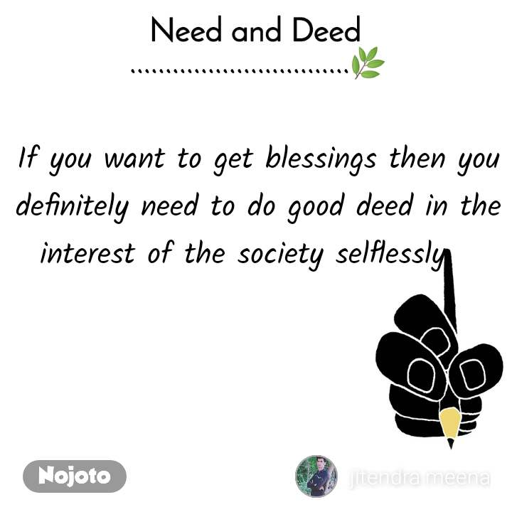 Need and Deed ...............................🌿  If you want to get blessings then you definitely need to do good deed in the interest of the society selflessly.