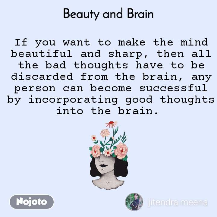 Beauty and Brain  If you want to make the mind beautiful and sharp, then all the bad thoughts have to be discarded from the brain, any person can become successful by incorporating good thoughts into the brain.
