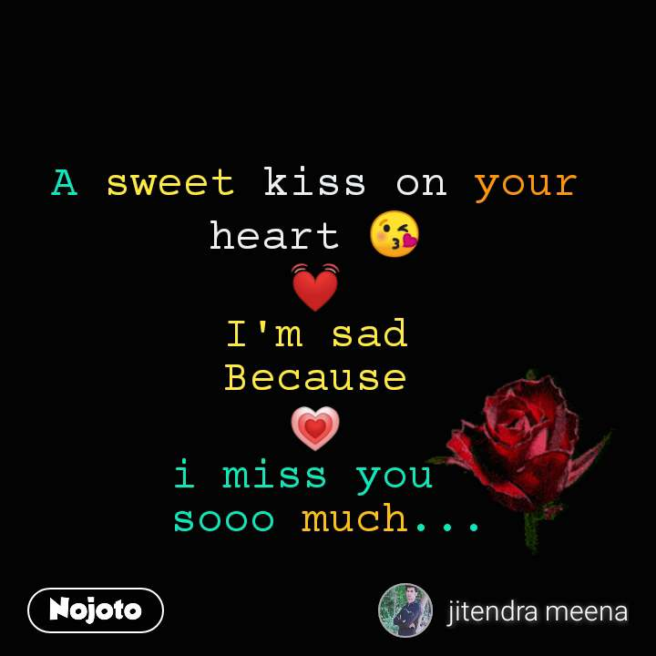 A sweet kiss on your heart 😘 💓 I'm sad Because 💗 i miss you   sooo much...