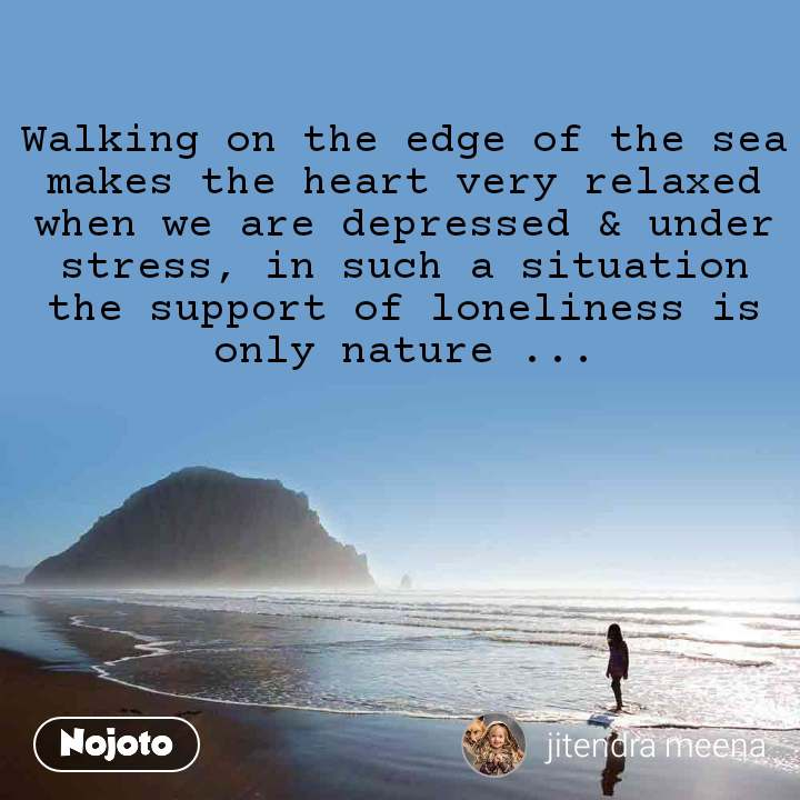 Walking on the edge of the sea makes the heart very relaxed when we are depressed & under stress, in such a situation the support of loneliness is only nature ...
