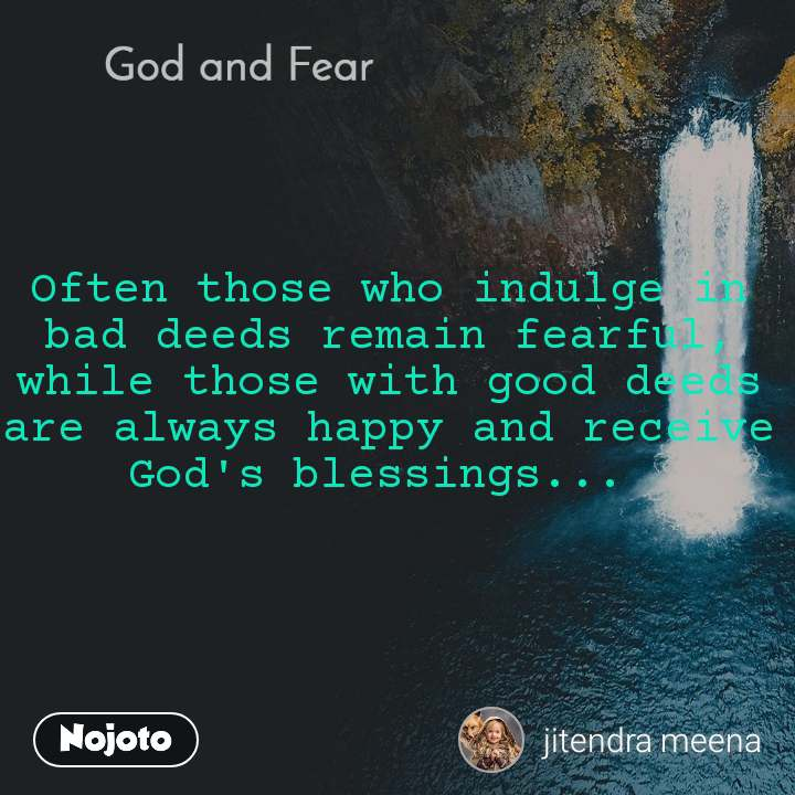 God and Fear Often those who indulge in bad deeds remain fearful, while those with good deeds are always happy and receive God's blessings...