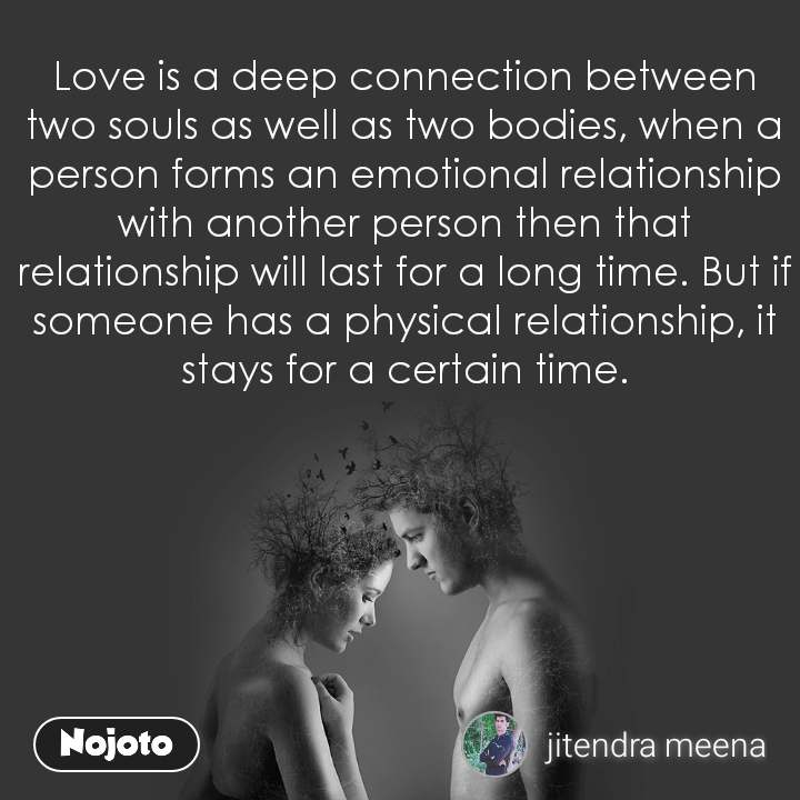 Love is a deep connection between two souls as well as two bodies, when a person forms an emotional relationship with another person then that relationship will last for a long time. But if someone has a physical relationship, it stays for a certain time.