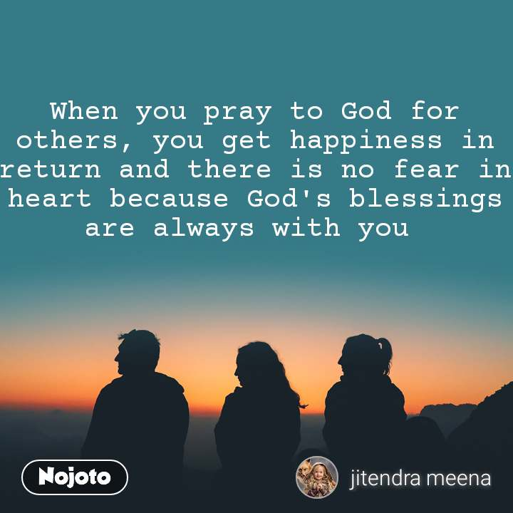 When you pray to God for others, you get happiness in return and there is no fear in heart because God's blessings are always with you