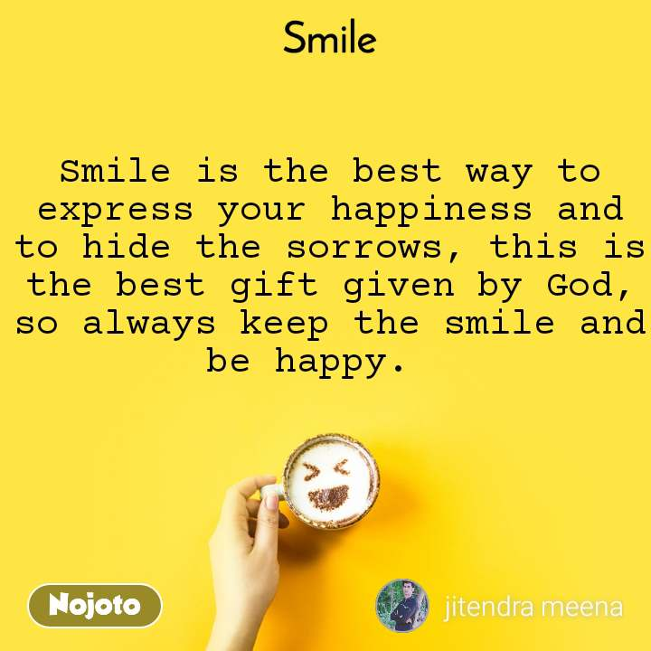 Smile  Smile is the best way to express your happiness and to hide the sorrows, this is the best gift given by God, so always keep the smile and be happy.