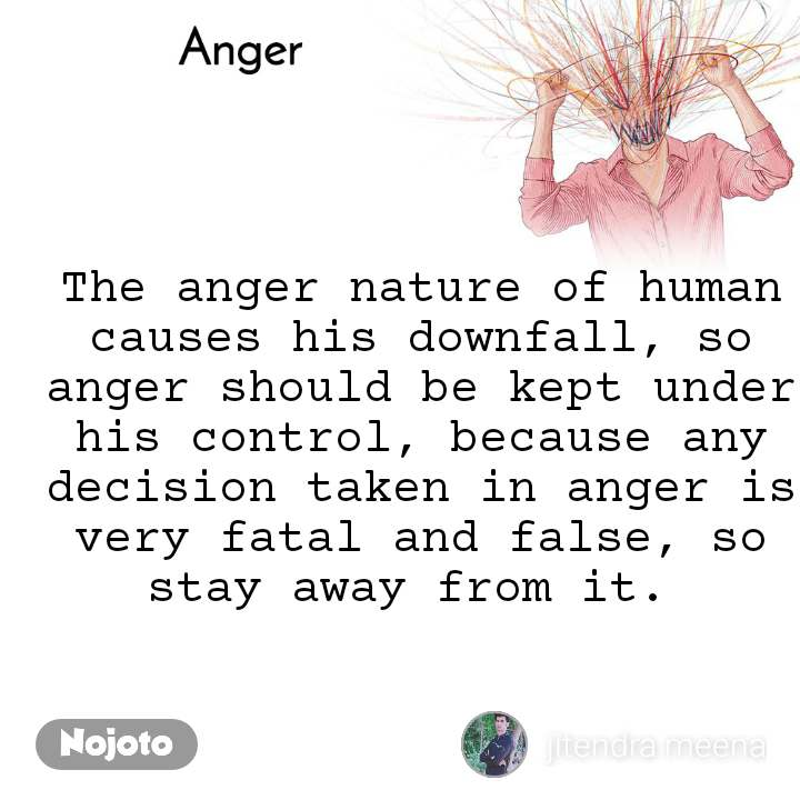 Anger  The anger nature of human causes his downfall, so anger should be kept under his control, because any decision taken in anger is very fatal and false, so stay away from it.