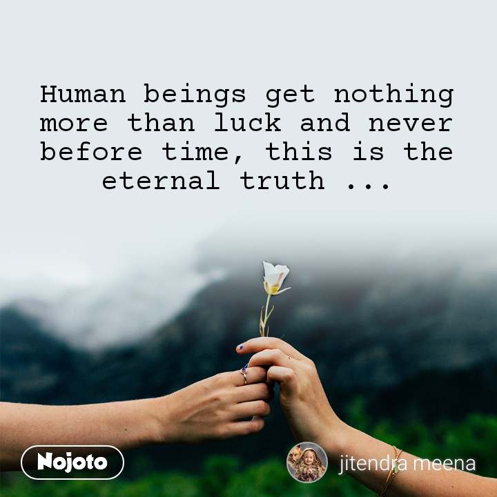 Human beings get nothing more than luck and never before time, this is the eternal truth ...