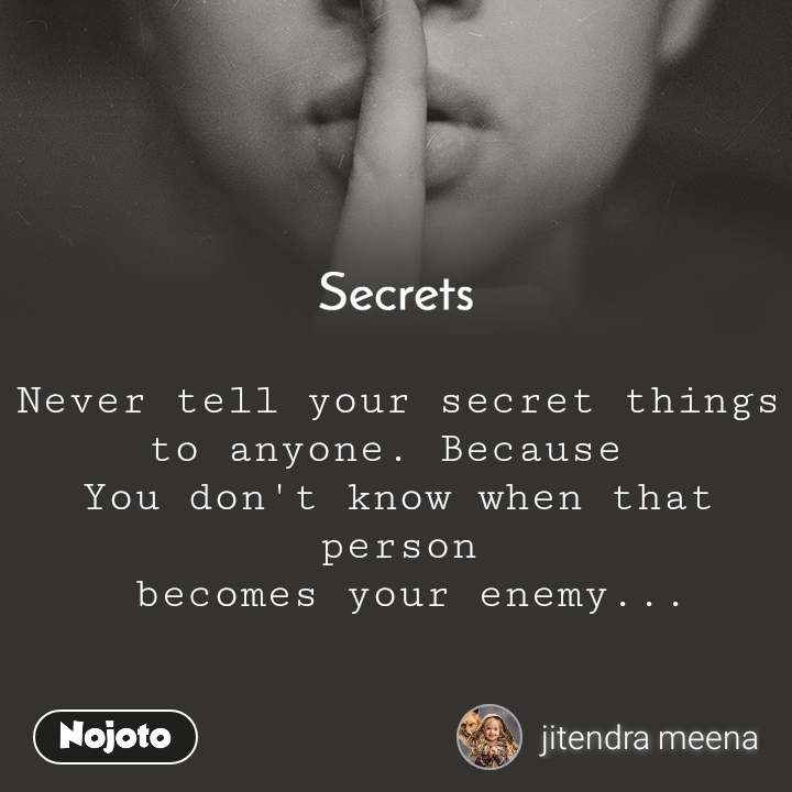 Secrets Never tell your secret things to anyone. Because  You don't know when that person  becomes your enemy...