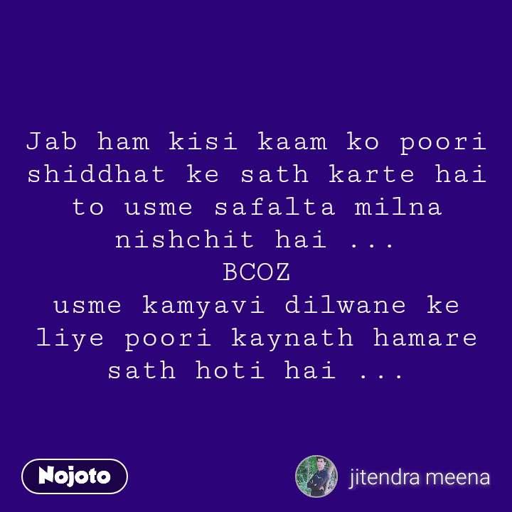 Jab ham kisi kaam ko poori shiddhat ke sath karte hai to usme safalta milna nishchit hai ... BCOZ usme kamyavi dilwane ke liye poori kaynath hamare sath hoti hai ...