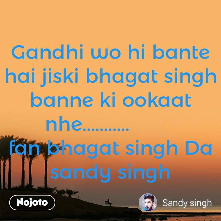 Gandhi wo hi bante hai jiski bhagat singh banne ki ookaat nhe...........         fan bhagat singh Da sandy singh