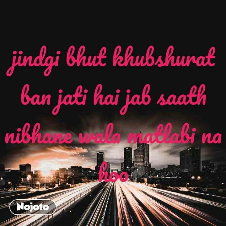 jindgi bhut khubshurat ban jati hai jab saath nibhane wala matlabi na hoo