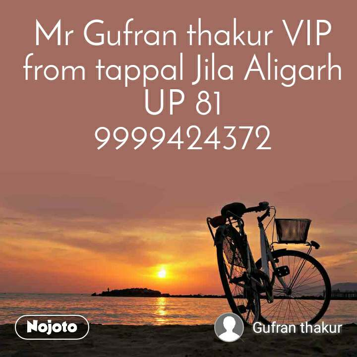 Mr Gufran thakur VIP from tappal Jila Aligarh UP 81 9999424372