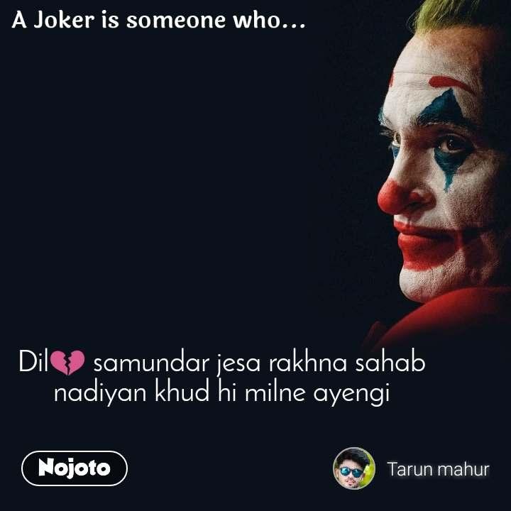 A joker is someone who  Dil💔 samundar jesa rakhna sahab nadiyan khud hi milne ayengi