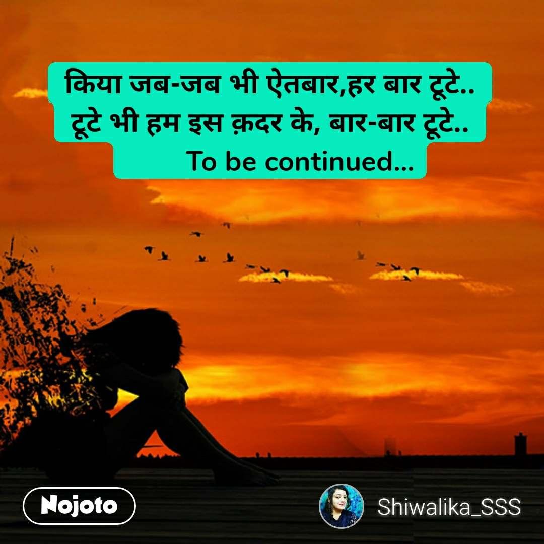 Sad love quotes in Hindi किया जब-जब भी ऐतबार,हर बार टूटे.. टूटे भी हम इस क़दर के, बार-बार टूटे..         To be continued...