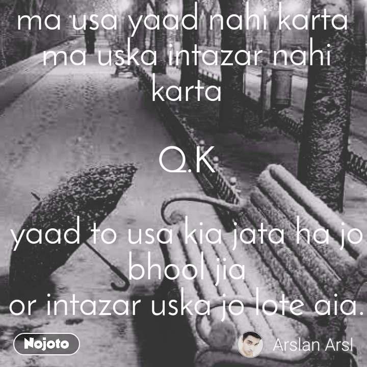 ma usa yaad nahi karta  ma uska intazar nahi karta  Q.K  yaad to usa kia jata ha jo bhool jia or intazar uska jo lote aia.