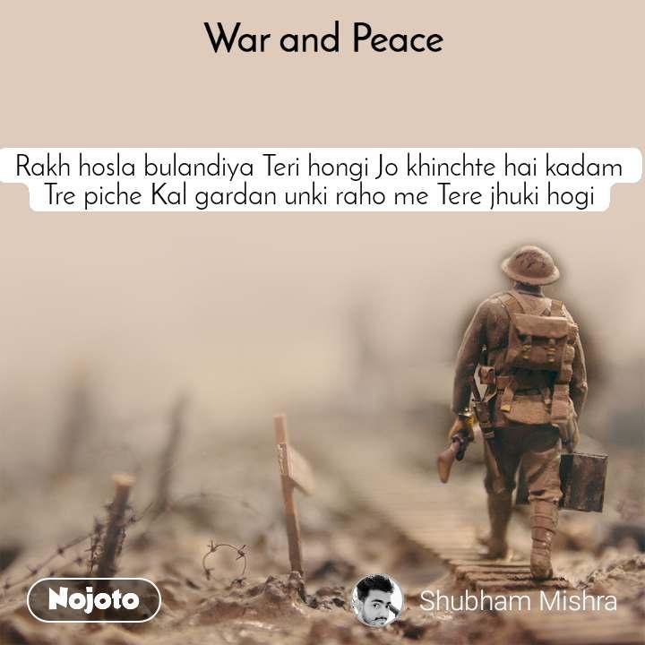 War and Peace  Rakh hosla bulandiya Teri hongi Jo khinchte hai kadam Tre piche Kal gardan unki raho me Tere jhuki hogi