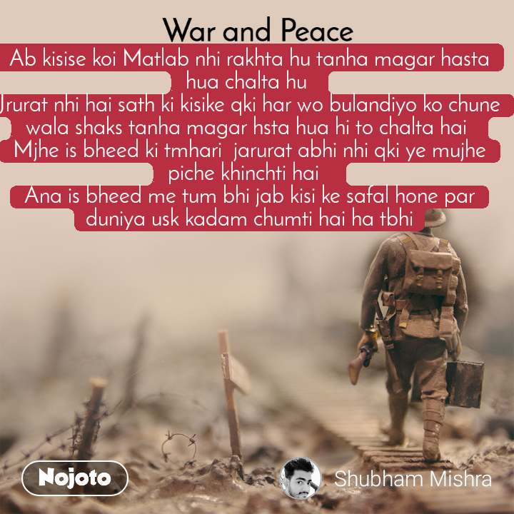 War and Peace  Ab kisise koi Matlab nhi rakhta hu tanha magar hasta hua chalta hu  Jrurat nhi hai sath ki kisike qki har wo bulandiyo ko chune wala shaks tanha magar hsta hua hi to chalta hai  Mjhe is bheed ki tmhari  jarurat abhi nhi qki ye mujhe piche khinchti hai   Ana is bheed me tum bhi jab kisi ke safal hone par duniya usk kadam chumti hai ha tbhi