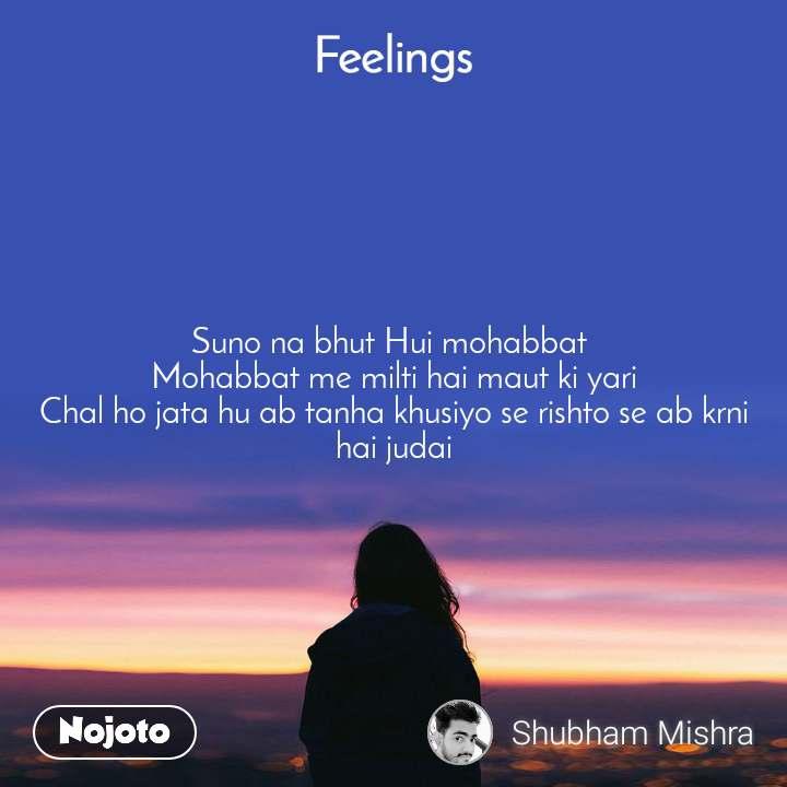 Feelings Suno na bhut Hui mohabbat  Mohabbat me milti hai maut ki yari Chal ho jata hu ab tanha khusiyo se rishto se ab krni hai judai