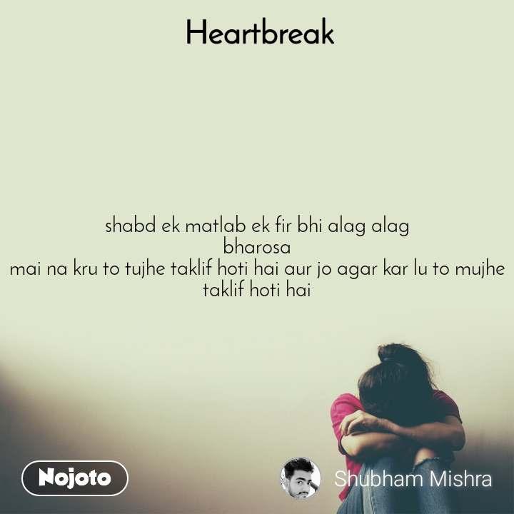 Heartbreak  shabd ek matlab ek fir bhi alag alag bharosa mai na kru to tujhe taklif hoti hai aur jo agar kar lu to mujhe taklif hoti hai
