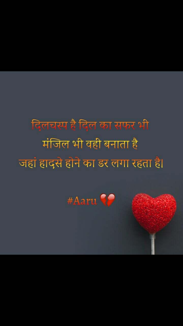 दिलचस्प है दिल का सफर भी  मंजिल भी वहीं बनाता है  जहां हादसे होने का डर लगा रहता है।  #Aaru 💔