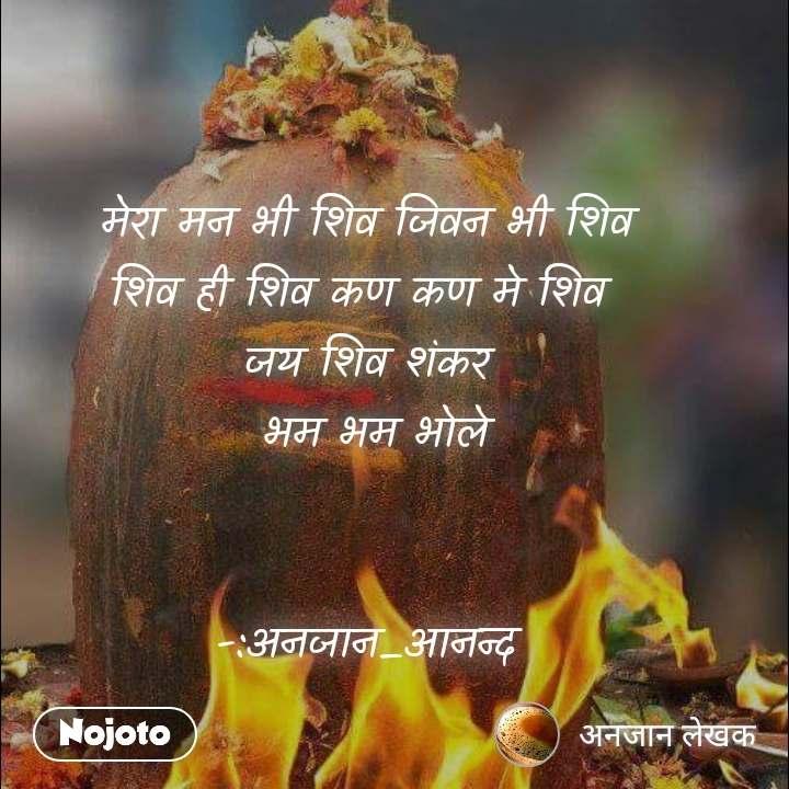 मेरा मन भी शिव जिवन भी शिव शिव ही शिव कण कण मे शिव  जय शिव शंकर  भम भम भोले   -:अनजान_आनन्द