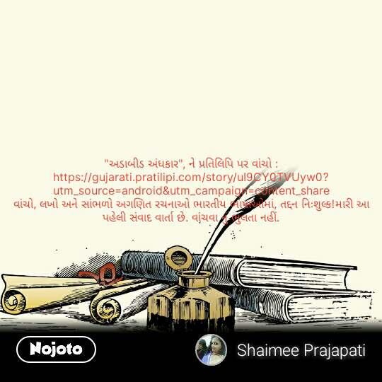 """""""અડાબીડ અંધકાર"""", ને પ્રતિલિપિ પર વાંચો : https://gujarati.pratilipi.com/story/uI9CY0TVUyw0?utm_source=android&utm_campaign=content_share વાંચો, લખો અને સાંભળો અગણિત રચનાઓ ભારતીય ભાષાઓમાં, તદ્દન નિઃશુલ્ક!મારી આ પહેલી સંવાદ વાર્તા છે. વાંચવા નું ભુલતા નહીં. #NojotoQuote"""