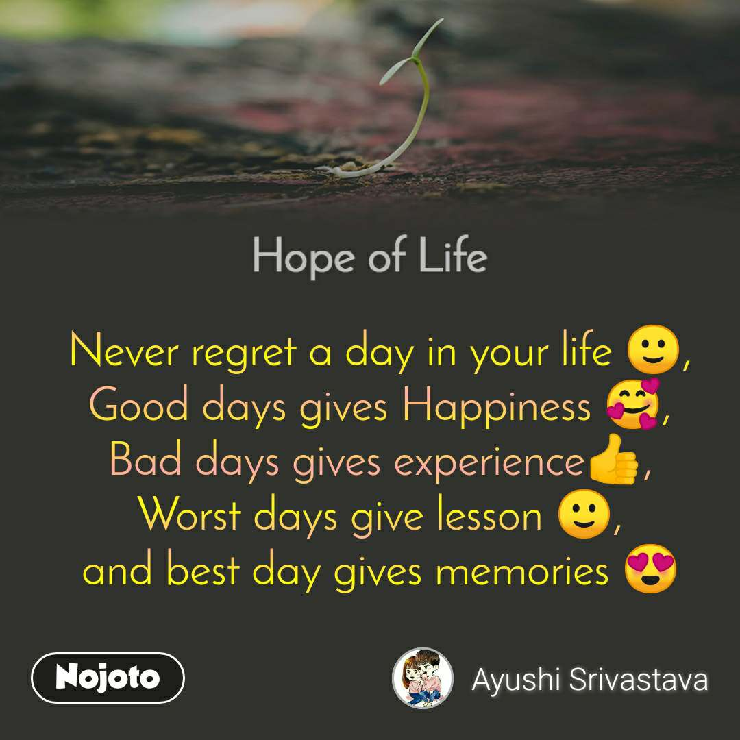 Hope of life Never regret a day in your life 🙂, Good days gives Happiness 🥰, Bad days gives experience👍, Worst days give lesson 🙂, and best day gives memories 😍