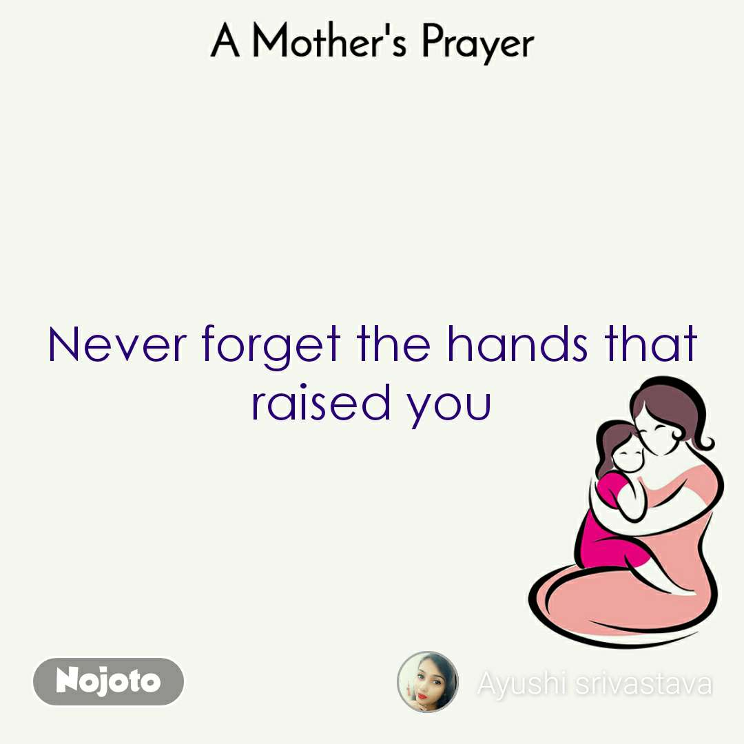 Never forget the hands that raised you