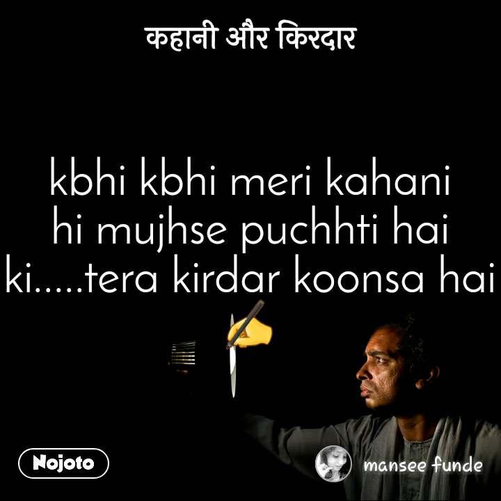 कहानी और किरदार kbhi kbhi meri kahani hi mujhse puchhti hai ki.....tera kirdar koonsa hai✍