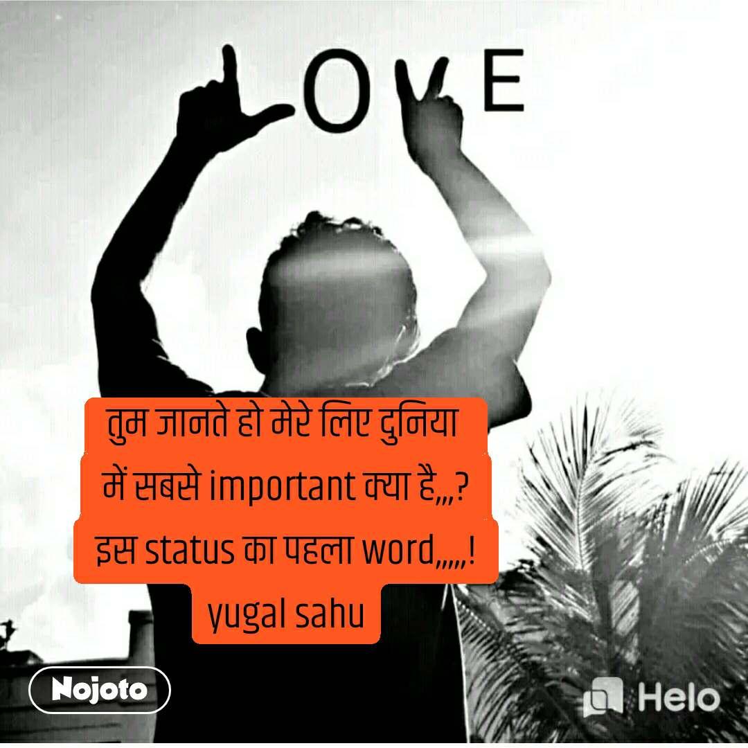 #Pehlealfaaz तुम जानते हो मेरे लिए दुनिया  में सबसे important क्या है,,,? इस status का पहला word,,,,,! yugal sahu