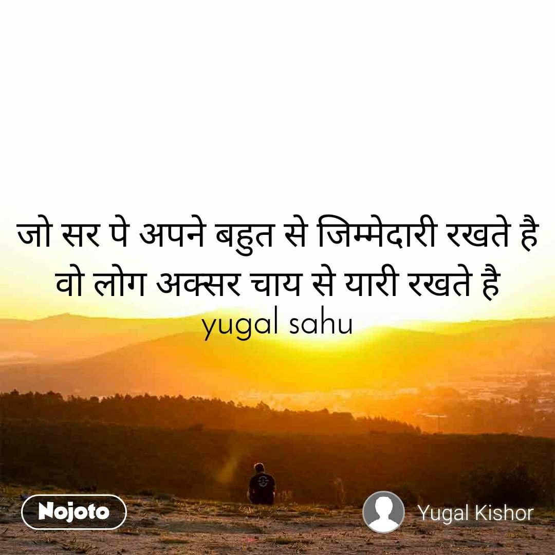 जो सर पे अपने बहुत से जिम्मेदारी रखते है वो लोग अक्सर चाय से यारी रखते है yugal sahu