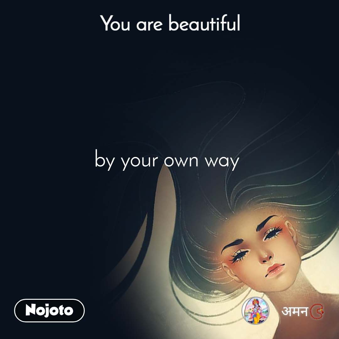 You are beautiful by your own way