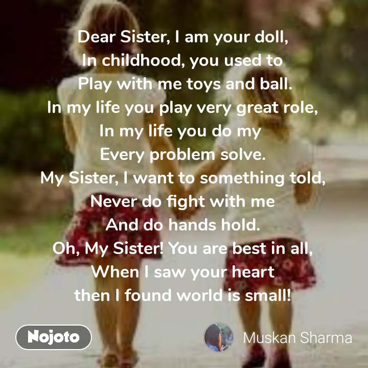 #Pehlealfaaz Dear Sister, I am your doll, In childhood, you used to  Play with me toys and ball. ln my life you play very great role, In my life you do my  Every problem solve. My Sister, I want to something told, Never do fight with me And do hands hold. Oh, My Sister! You are best in all, When I saw your heart then I found world is small!