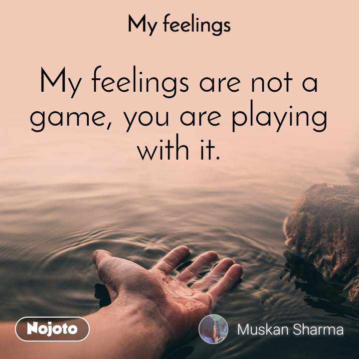 My feelings My feelings are not a game, you are playing with it.
