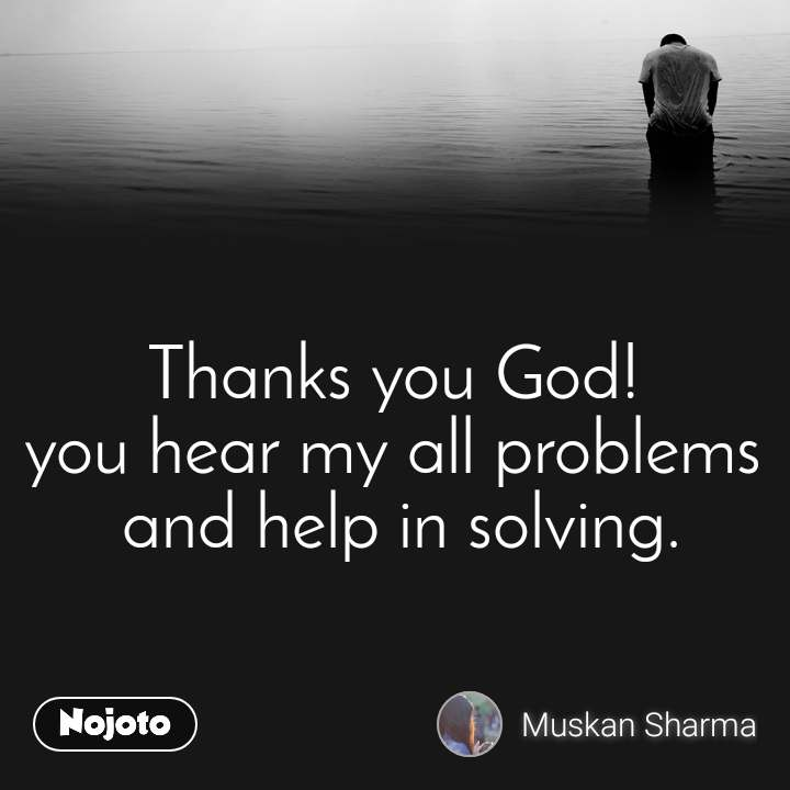 Thanks you God!  you hear my all problems  and help in solving.