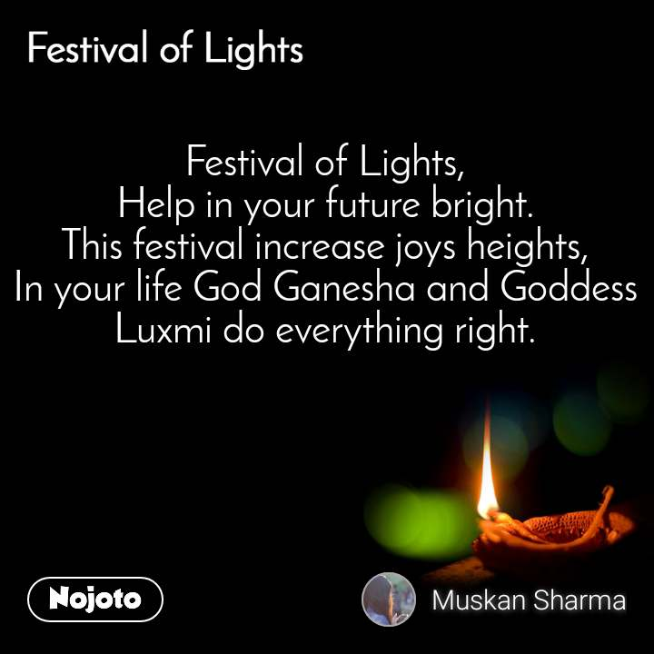 Festival of lights Festival of Lights, Help in your future bright. This festival increase joys heights, In your life God Ganesha and Goddess Luxmi do everything right.