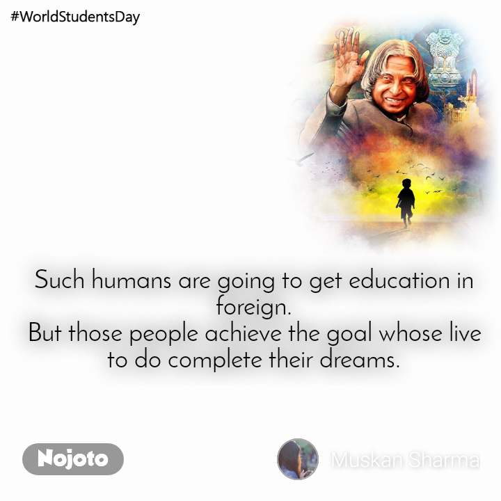 #WorldStudentsDay Such humans are going to get education in foreign. But those people achieve the goal whose live to do complete their dreams.