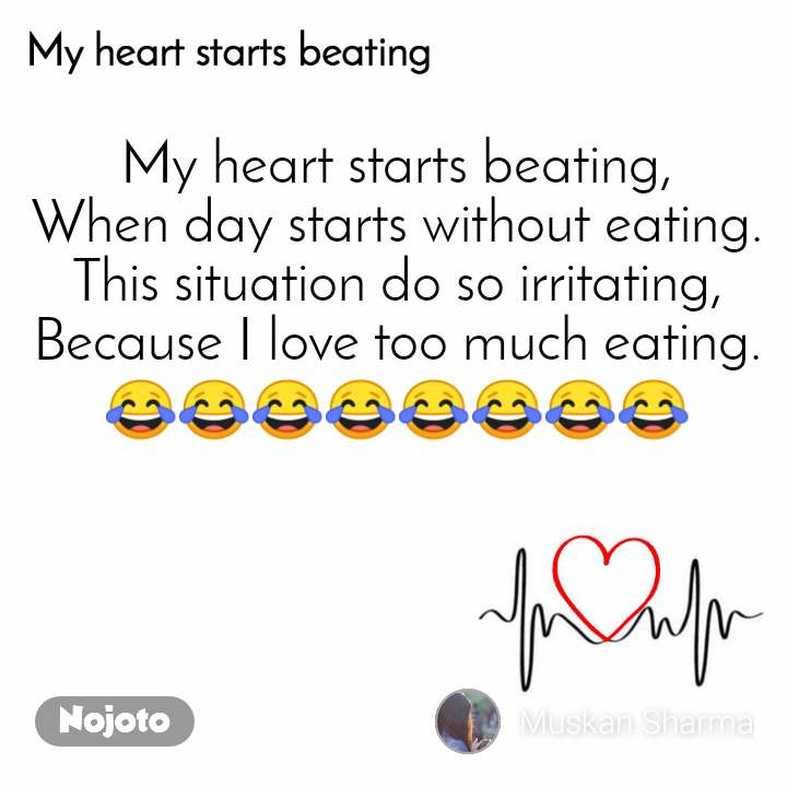 My heart starts beating My heart starts beating, When day starts without eating. This situation do so irritating, Because I love too much eating. 😂😂😂😂😂😂😂😂