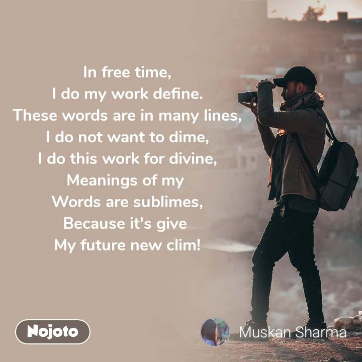 In free time, I do my work define. These words are in many lines, I do not want to dime, I do this work for divine, Meanings of my  Words are sublimes, Because it's give  My future new clim!