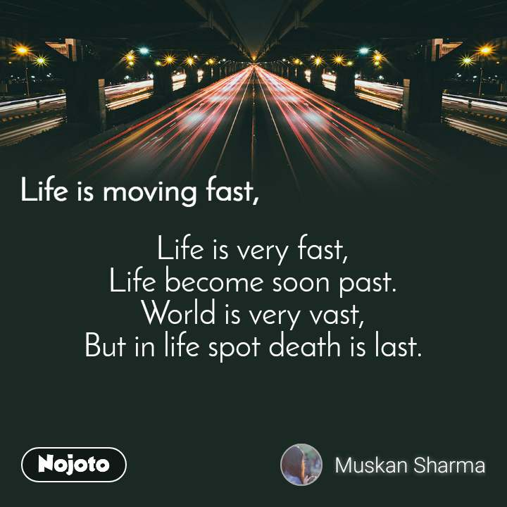 Life is moving fast Life is very fast, Life become soon past. World is very vast, But in life spot death is last.