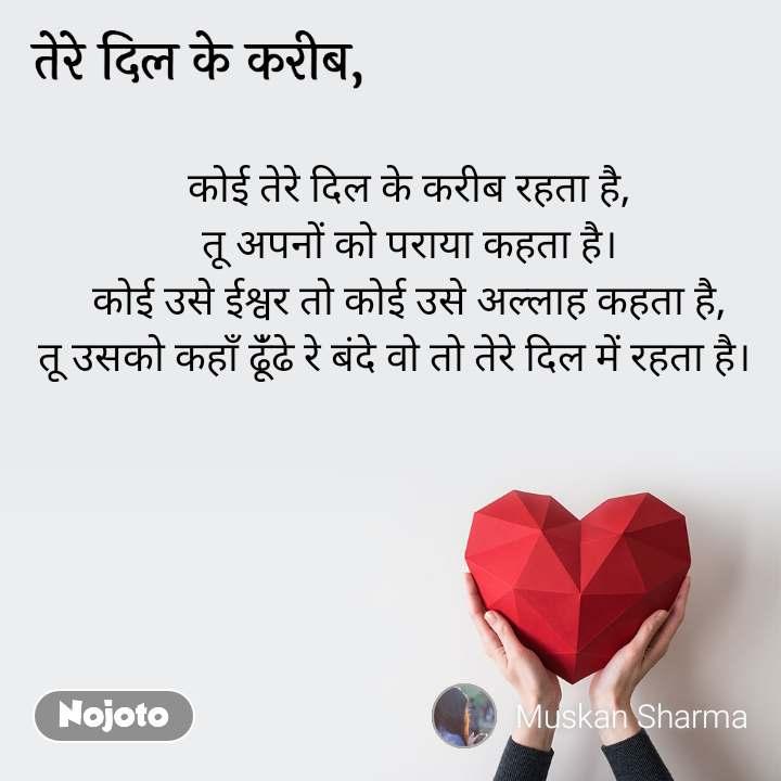 तेरे दिल के करीब कोई तेरे दिल के करीब रहता है, तू अपनों को पराया कहता है। कोई उसे ईश्वर तो कोई उसे अल्लाह कहता है, तू उसको कहाँ ढूंँढे रे बंदे वो तो तेरे दिल में रहता है।