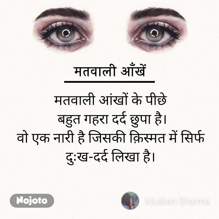 मतवाली आँखें मतवाली आंखों के पीछे  बहुत गहरा दर्द छुपा है। वो एक नारी है जिसकी क़िस्मत में सिर्फ दुःख-दर्द लिखा है।