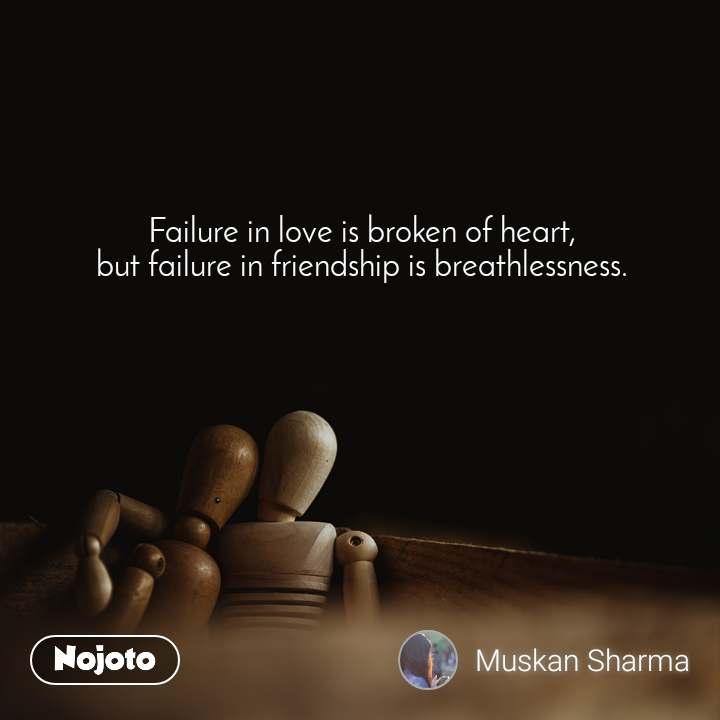 Failure in love is broken of heart, but failure in friendship is breathlessness.